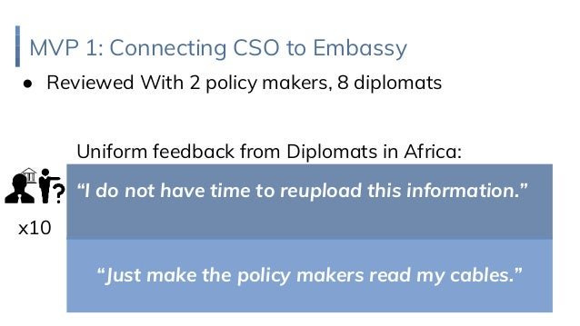 "MVP 1: Connecting CSO to Embassy ● Reviewed With 2 policy makers, 8 diplomats Uniform feedback from Diplomats in Africa: ""..."