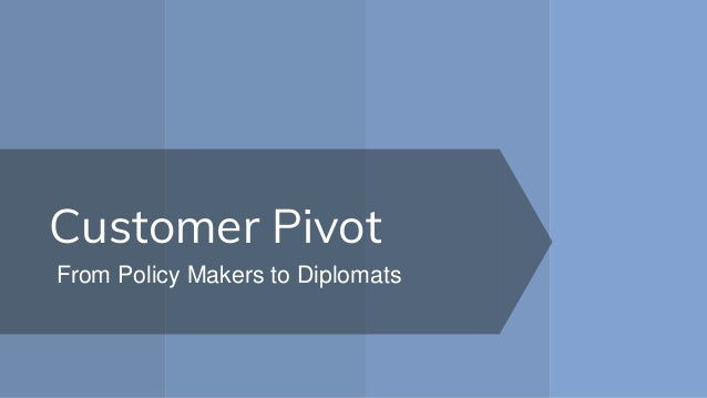 Customer Pivot From Policy Makers to Diplomats