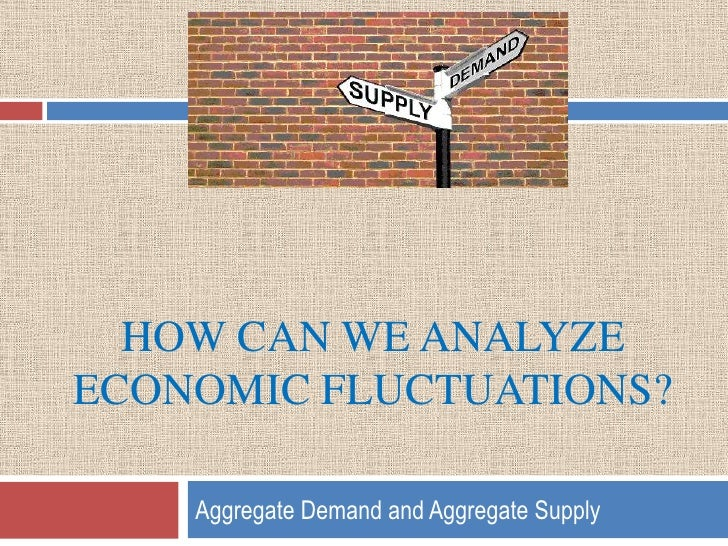 How can we analyze economic fluctuations?<br />Aggregate Demand and Aggregate Supply<br />