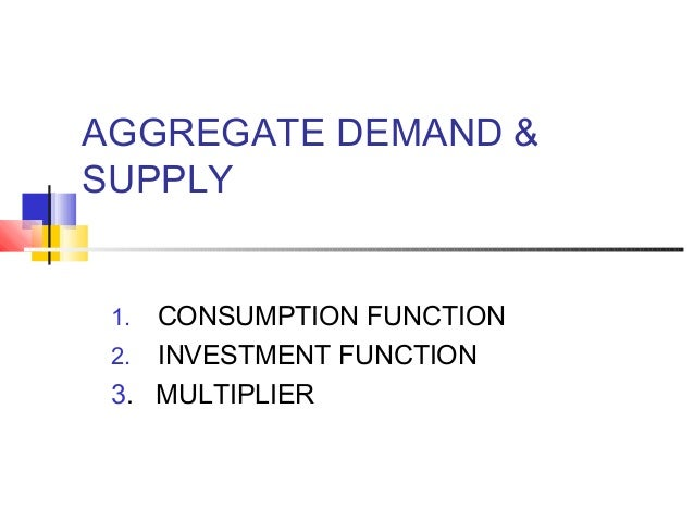 AGGREGATE DEMAND & SUPPLY CONSUMPTION FUNCTION 2. INVESTMENT FUNCTION 3. MULTIPLIER 1.