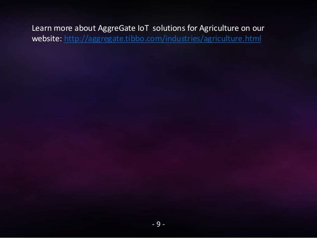 - 9 - Learn more about AggreGate IoT solutions for Agriculture on our website: http://aggregate.tibbo.com/industries/agric...