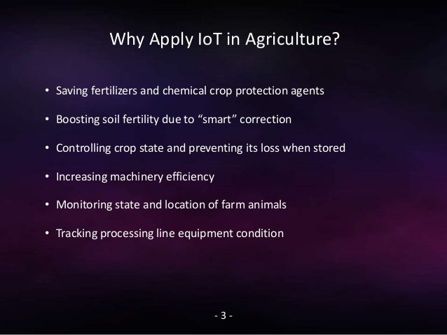 Why Apply IoT in Agriculture? - 3 - • Saving fertilizers and chemical crop protection agents • Boosting soil fertility due...