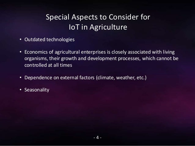 Special Aspects to Consider for IoT in Agriculture - 4 - • Outdated technologies • Economics of agricultural enterprises i...