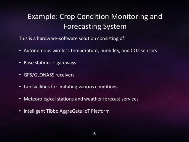 Example: Crop Condition Monitoring and Forecasting System - 6 - This is a hardware-software solution consisting of: • Auto...