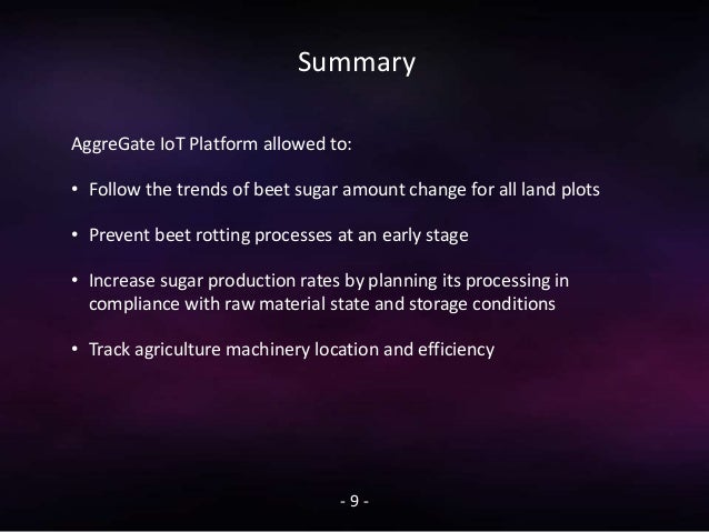Summary - 9 - AggreGate IoT Platform allowed to: • Follow the trends of beet sugar amount change for all land plots • Prev...