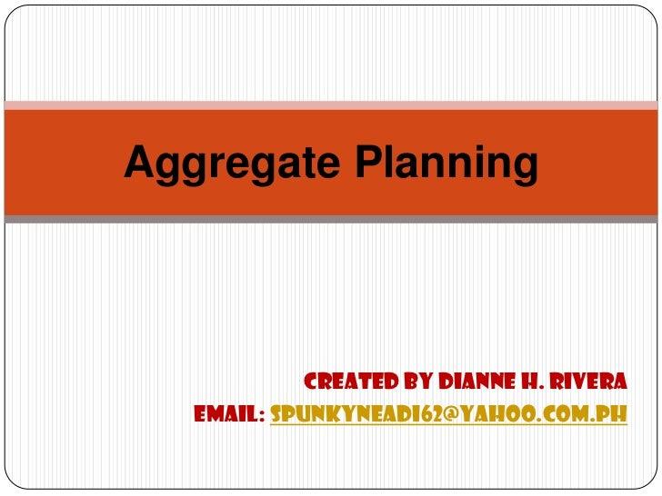 Aggregate Planning             Created by Dianne H. Rivera   Email: spunkyneadi62@yahoo.com.ph