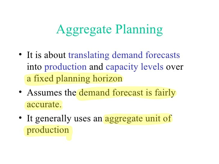 Aggregate Planning <ul><li>It is about  translating demand forecasts  into  production  and  capacity levels  over a fixed...