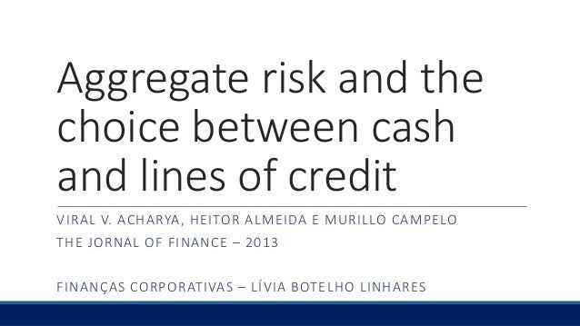 Aggregate risk and the choice between cash and lines of credit VIRAL V. ACHARYA, HEITOR ALMEIDA E MURILLO CAMPELO THE JORN...