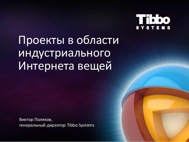 Проекты в области индустриального Интернета вещей Виктор Поляков, генеральный директор Tibbo Systems