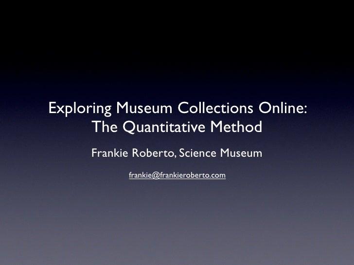 Exploring Museum Collections Online:       The Quantitative Method       Frankie Roberto, Science Museum             frank...