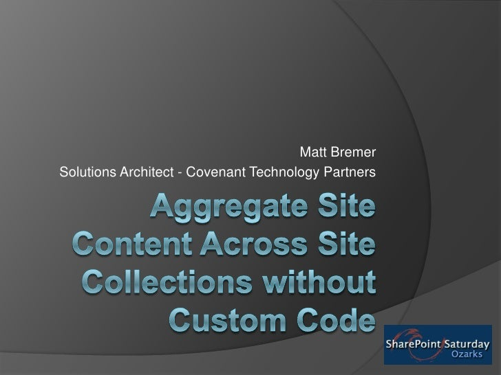 AggregateSite Content Across Site Collections without Custom Code<br />Matt Bremer<br />Solutions Architect - Covenant Tec...