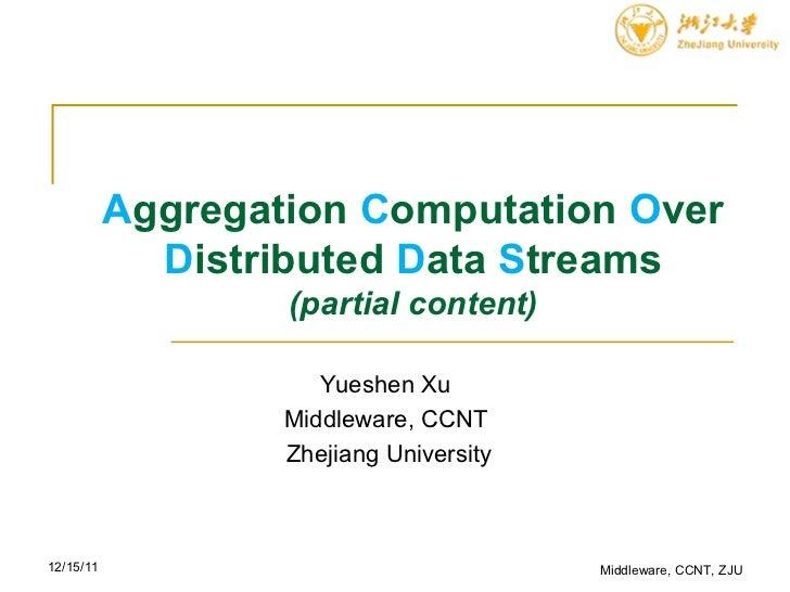 A ggregation  C omputation  O ver  D istributed  D ata  S treams (partial content) Yueshen Xu Middleware, CCNT  Zhejiang U...