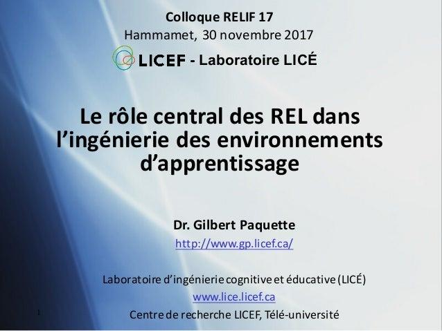 LerôlecentraldesRELdans l'ingénieriedesenvironnements d'apprentissage ColloqueRELIF17 Hammamet,30novembre201...