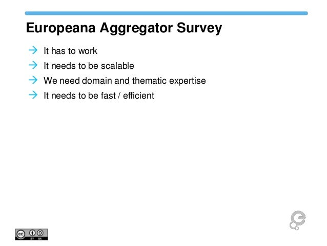 Europeana Aggregator Survey  It has to work  It needs to be scalable  We need domain and thematic expertise  It needs ...