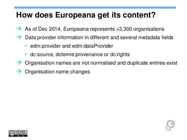 How does Europeana get its content?  As of Dec 2014, Europeana represents >3,300 organisations  Data provider informatio...