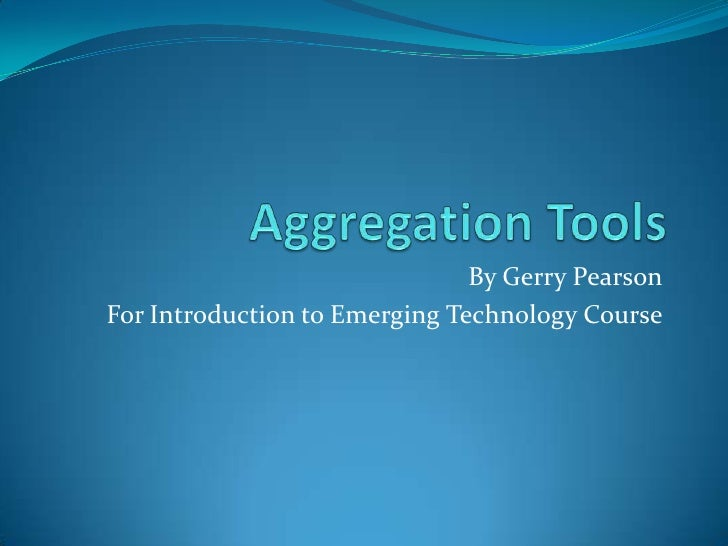 Aggregation Tools<br />By Gerry Pearson<br />For Introduction to Emerging Technology Course<br />