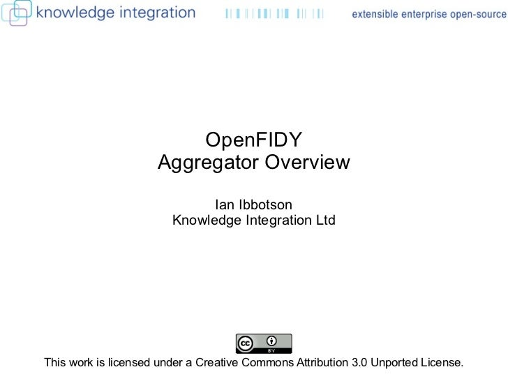 OpenFIDY Aggregator Overview Ian Ibbotson Knowledge Integration Ltd This work is licensed under a Creative Commons Attribu...