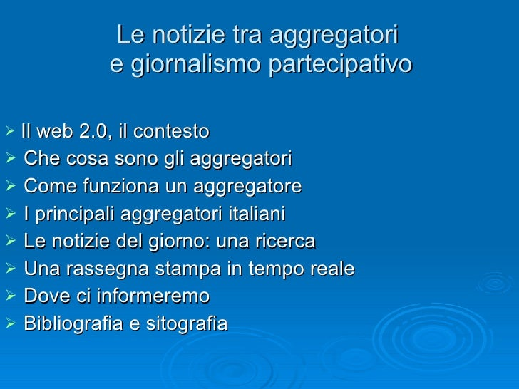 Le notizie tra aggregatori  e giornalismo partecipativo <ul><li>Il web 2.0, il contesto </li></ul><ul><li>Che cosa sono gl...