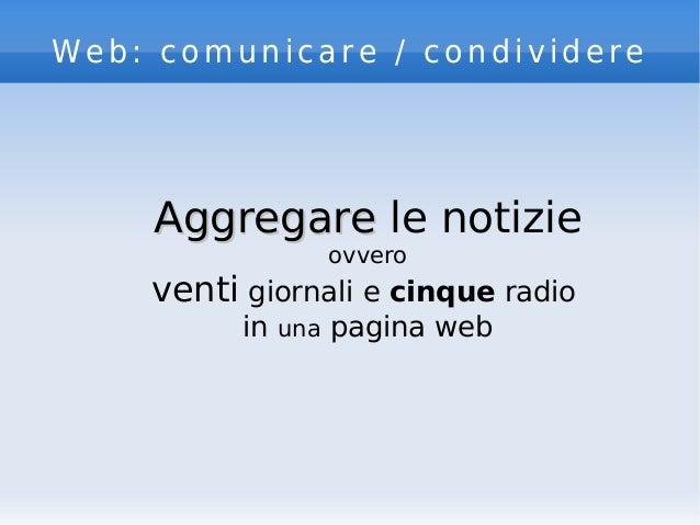 Web: comunicare / condividere AggregareAggregare le notizie ovvero venti giornali e cinque radio in una pagina web