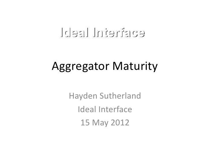 Aggregator Maturity   Hayden Sutherland     Ideal Interface      15 May 2012