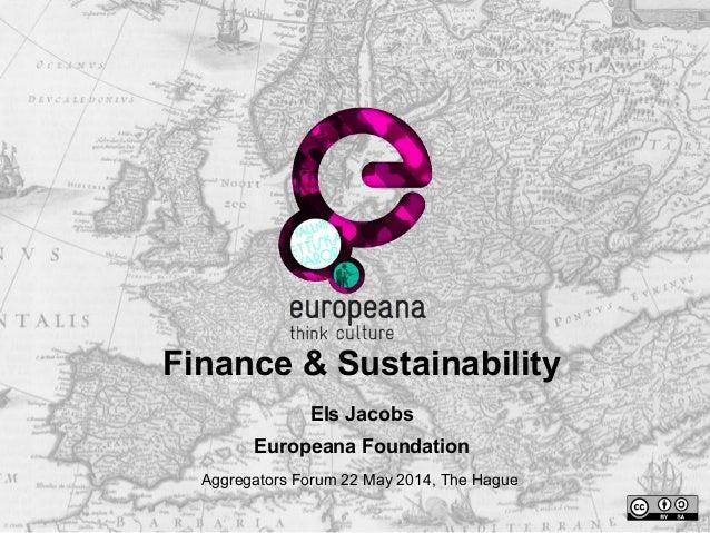 Finance & Sustainability Els Jacobs Europeana Foundation Aggregators Forum 22 May 2014, The Hague