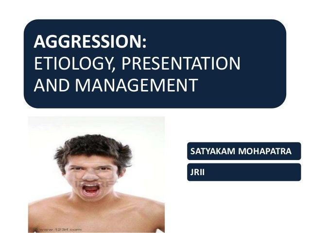 AGGRESSION: ETIOLOGY, PRESENTATION AND MANAGEMENT SATYAKAM MOHAPATRA JRII