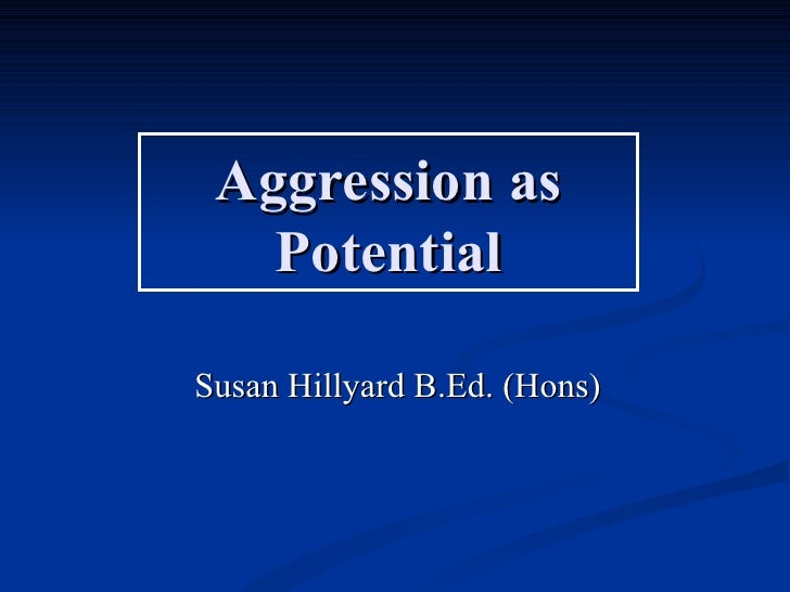 Aggression as   PotentialSusan Hillyard B.Ed. (Hons)
