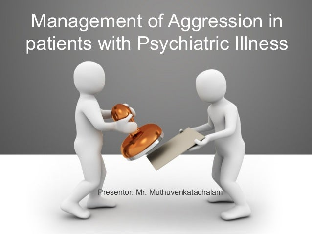 Management of Aggression in patients with Psychiatric Illness Presentor: Mr. Muthuvenkatachalam