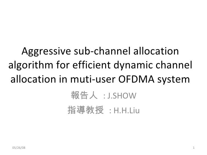 Aggressive sub-channel allocation algorithm for efficient dynamic channel allocation in muti-user OFDMA system 報告人  : J.SH...