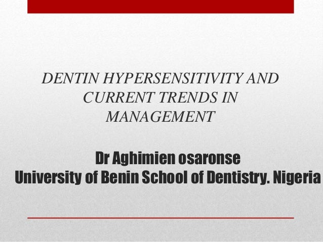 Dr Aghimien osaronse University of Benin School of Dentistry. Nigeria DENTIN HYPERSENSITIVITY AND CURRENT TRENDS IN MANAGE...