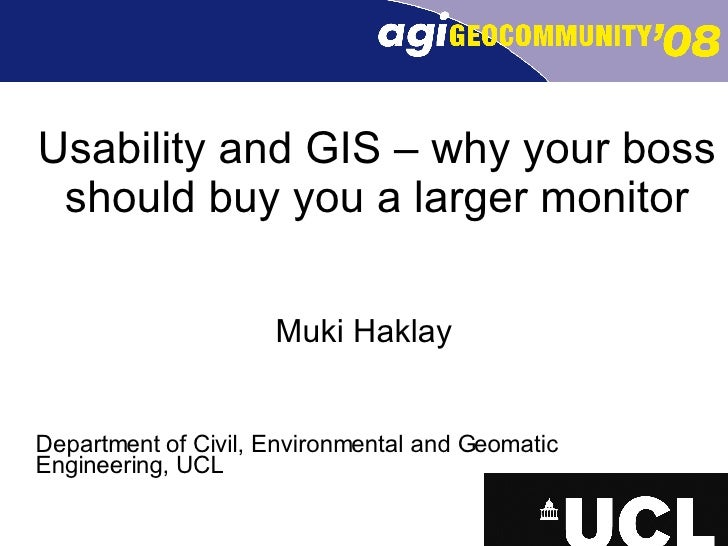 Usability and GIS – why your boss should buy you a larger monitor Muki Haklay Department of Civil, Environmental and Geoma...
