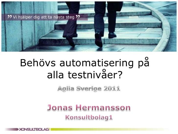 Behövs automatisering på alla testnivåer?<br />Agila Sverige 2011<br />Jonas Hermansson<br />Konsultbolag1<br />