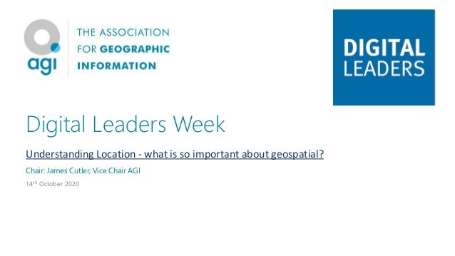 Digital Leaders Week Understanding Location - what is so important about geospatial? Chair: James Cutler, Vice Chair AGI 1...