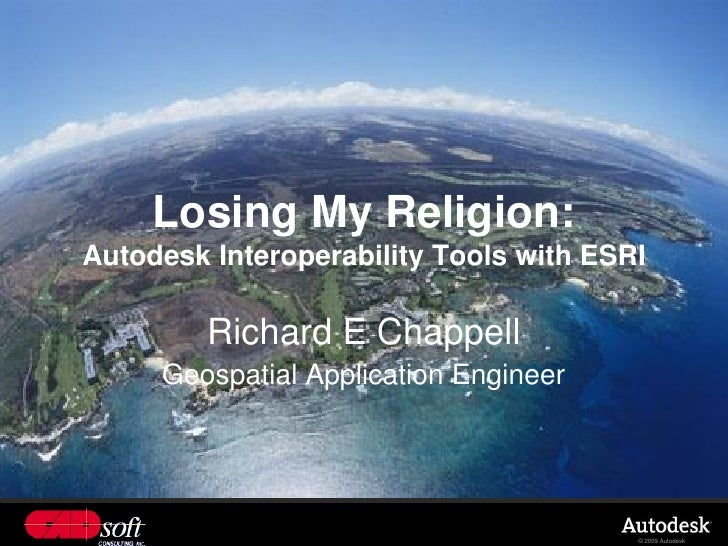 Losing My Religion: Autodesk Interoperability Tools with ESRI           Richard E Chappell      Geospatial Application Eng...
