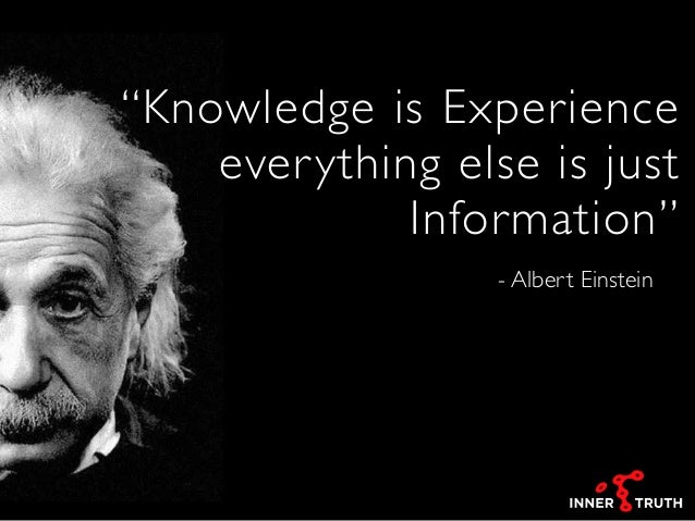 "- Albert Einstein ""Knowledge is Experience everything else is just Information"""