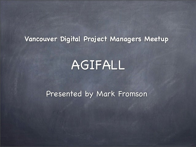 Vancouver Digital Project Managers Meetup  AGIFALL Presented by Mark Fromson