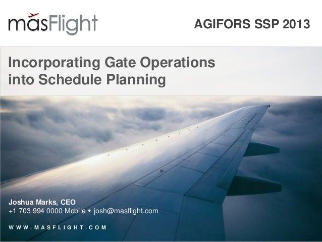 AGIFORS SSP 2013Incorporating Gate Operationsinto Schedule PlanningJoshua Marks, CEO+1 703 994 0000 Mobile  josh@masfligh...