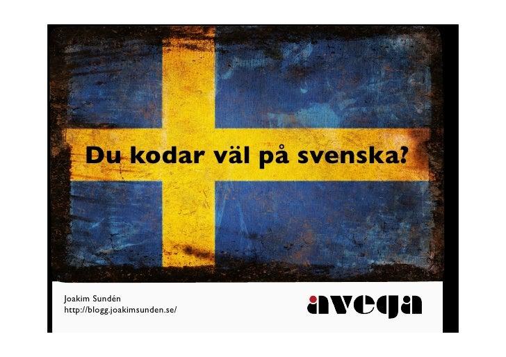 Du kodar väl på svenska?     Joakim Sundén http://blogg.joakimsunden.se/