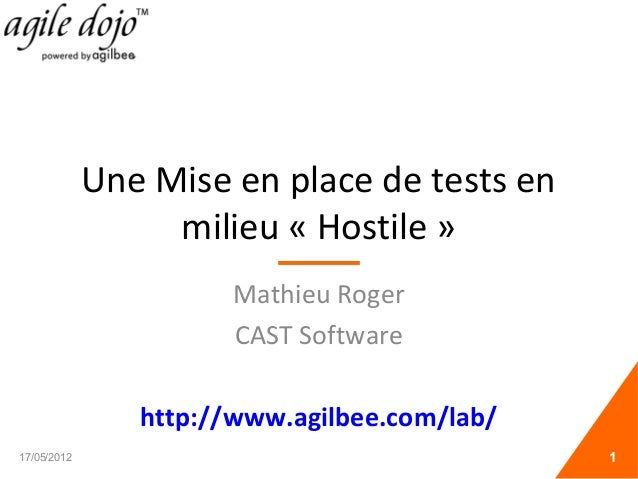 Une Mise en place de tests en milieu « Hostile » Mathieu Roger CAST Software http://www.agilbee.com/lab/ 17/05/2012 1