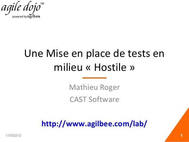 Une Mise en place de tests en milieu « Hostile » Mathieu Roger CAST Software http://www.agilbee.com/lab/ 17/05/2012 1