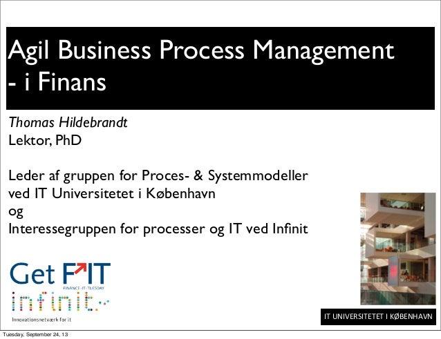 IT  UNIVERSITETET  I  KØBENHAVN Agil Business Process Management - i Finans Thomas Hildebrandt Lektor, PhD Leder af ...
