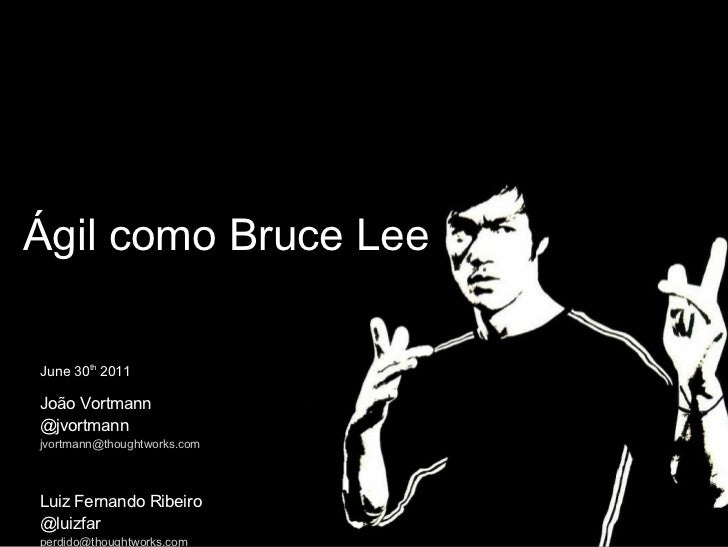 Ágil como Bruce Lee June 30 th  2011 João Vortmann @jvortmann [email_address] Luiz Fernando Ribeiro @luizfar [email_address]