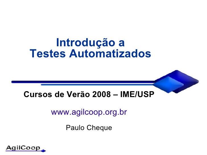 Introdução a  Testes Automatizados   Cursos de Verão 2008 – IME/USP        www.agilcoop.org.br          Paulo Cheque