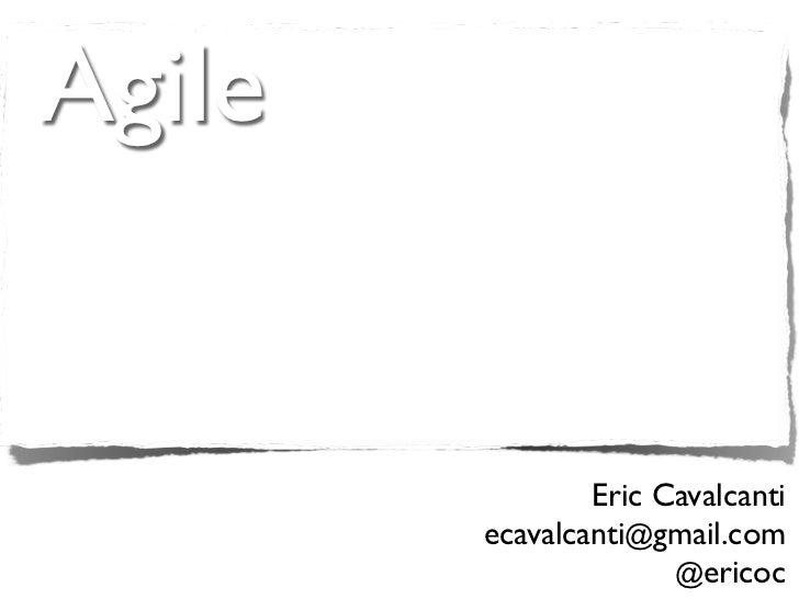 Agile                Eric Cavalcanti        ecavalcanti@gmail.com                      @ericoc
