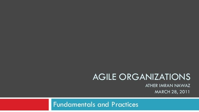 AGILE ORGANIZATIONS ATHER IMRAN NAWAZ MARCH 28, 2011 Fundamentals and Practices