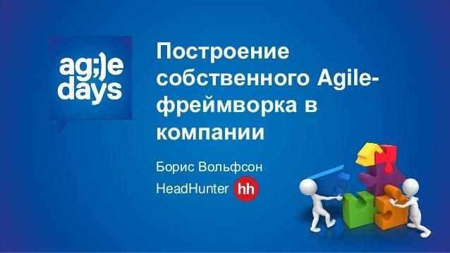 Построение собственного Agile- фреймворка в компании Борис Вольфсон HeadHunter