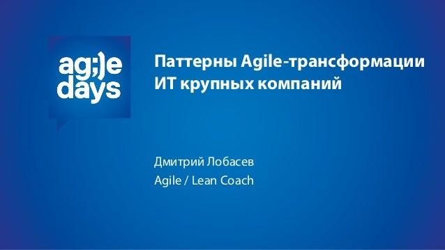 Паттерны Agile-трансформации ИТ крупных компаний Дмитрий Лобасев Agile / Lean Coach