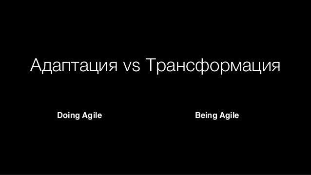 Адаптация vs Трансформация Doing Agile Being Agile