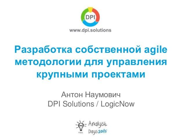 Разработка собственной agile методологии для управления крупными проектами Антон Наумович DPI Solutions / LogicNow