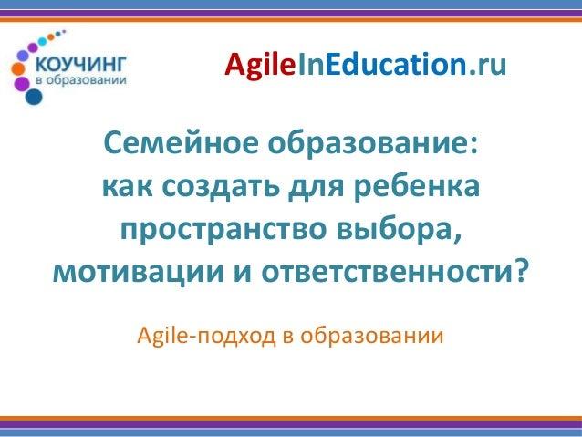 Семейное образование: как создать для ребенка пространство выбора, мотивации и ответственности? Agile-подход в образовании...